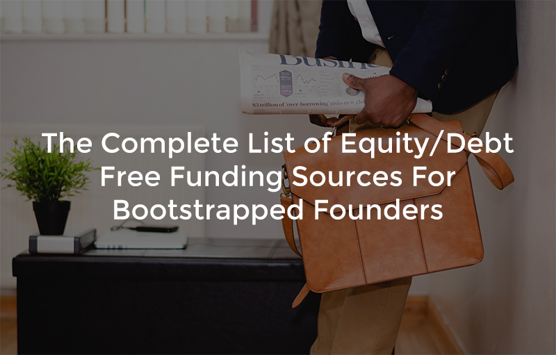 The Complete List Of Equity/Debt Free Funding Sources For Bootstrapped Founders (15+)
