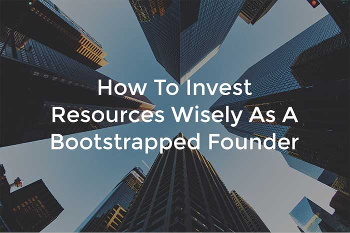 How To Invest Resources Wisely As A Bootstrapped Founder