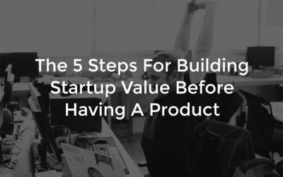 The 5 Steps For Building Startup Value Before Having A Product