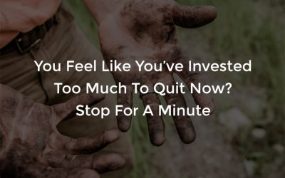 You Feel Like You've Invested Too Much To Quit Now?