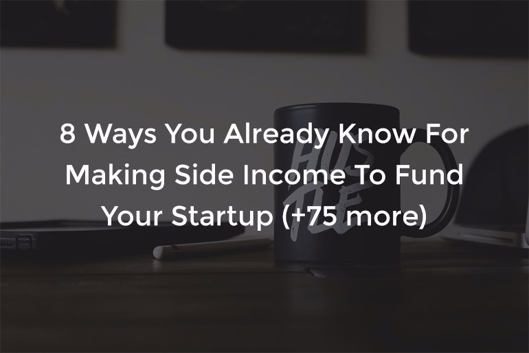 8 Ways You Already Know For Making Side Income To Fund Your Startup (+75 more)