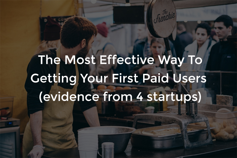 The Most Effective Way To Getting Your First Paid Users (evidence from 4 startups)