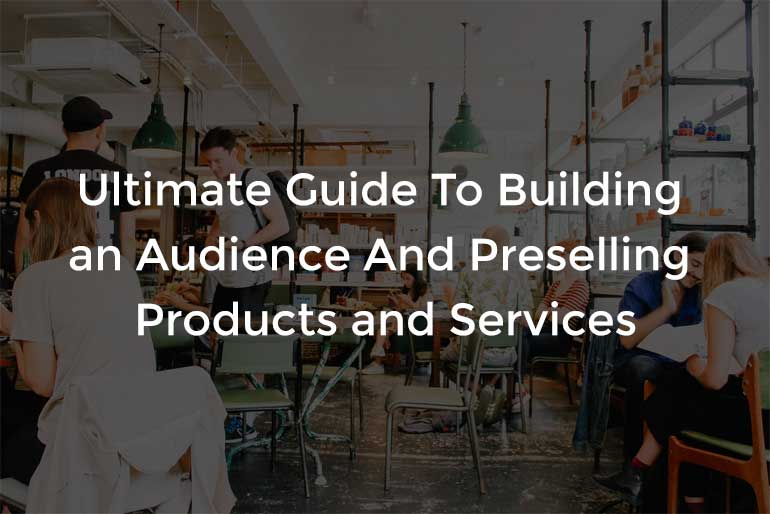 Ultimate Guide To Building an Audience And Preselling Products and Services